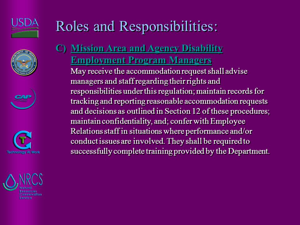 Roles and Responsibilities: C)Mission Area and Agency Disability Employment Program Managers May receive the accommodation request shall advise managers and staff regarding their rights and responsibilities under this regulation; maintain records for tracking and reporting reasonable accommodation requests and decisions as outlined in Section 12 of these procedures; maintain confidentiality, and; confer with Employee Relations staff in situations where performance and/or conduct issues are involved.
