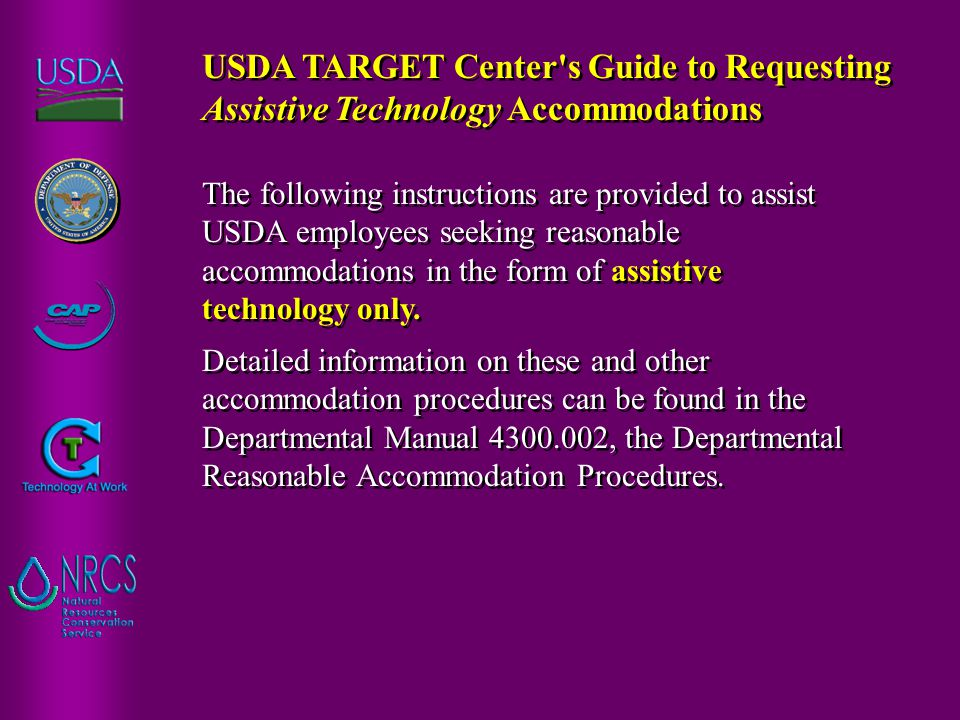 The following instructions are provided to assist USDA employees seeking reasonable accommodations in the form of assistive technology only.
