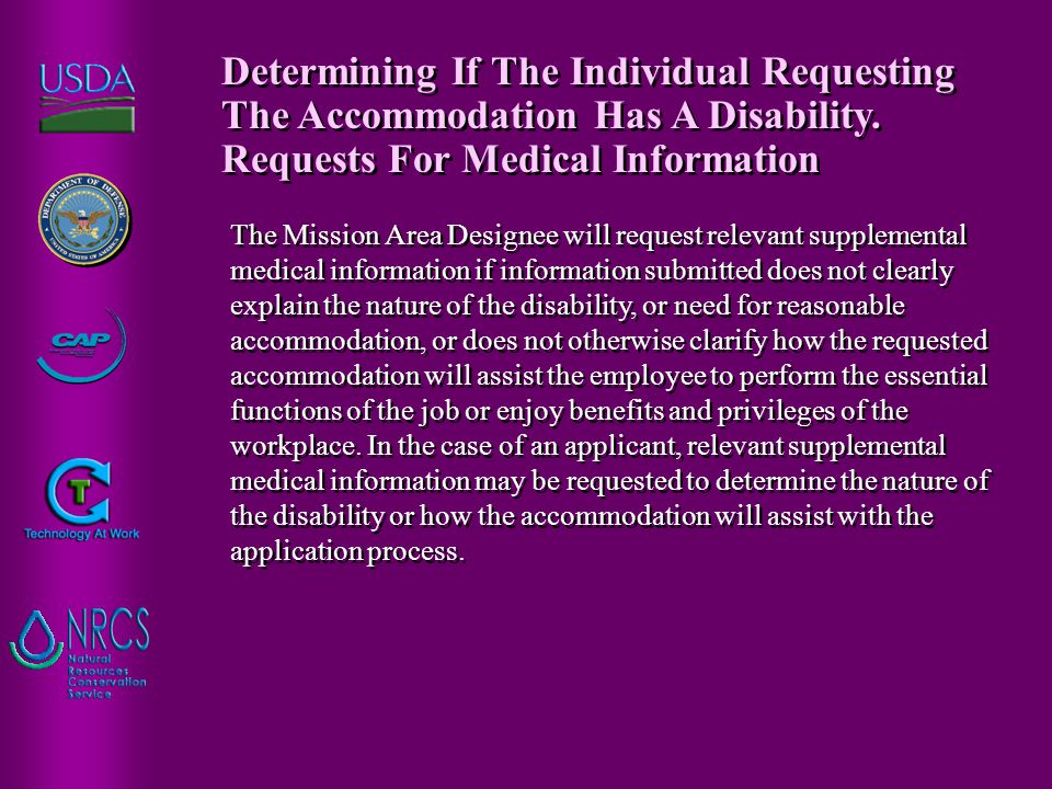 The Mission Area Designee will request relevant supplemental medical information if information submitted does not clearly explain the nature of the disability, or need for reasonable accommodation, or does not otherwise clarify how the requested accommodation will assist the employee to perform the essential functions of the job or enjoy benefits and privileges of the workplace.