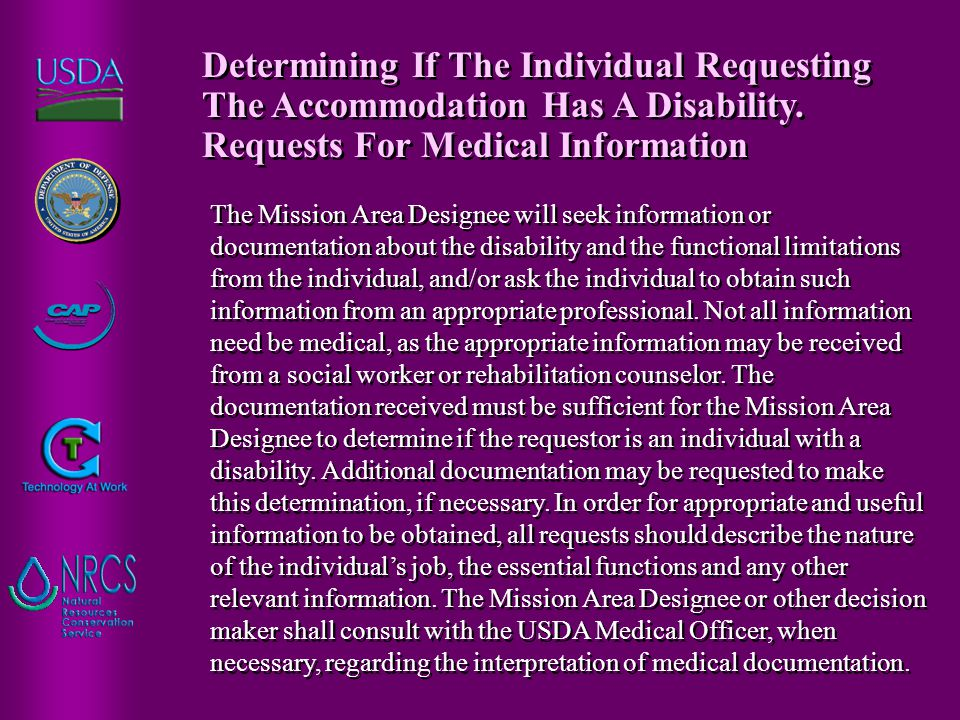 The Mission Area Designee will seek information or documentation about the disability and the functional limitations from the individual, and/or ask the individual to obtain such information from an appropriate professional.