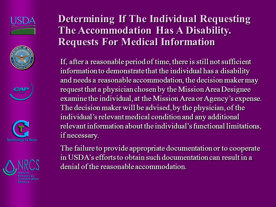 If, after a reasonable period of time, there is still not sufficient information to demonstrate that the individual has a disability and needs a reasonable accommodation, the decision maker may request that a physician chosen by the Mission Area Designee examine the individual, at the Mission Area or Agency's expense.