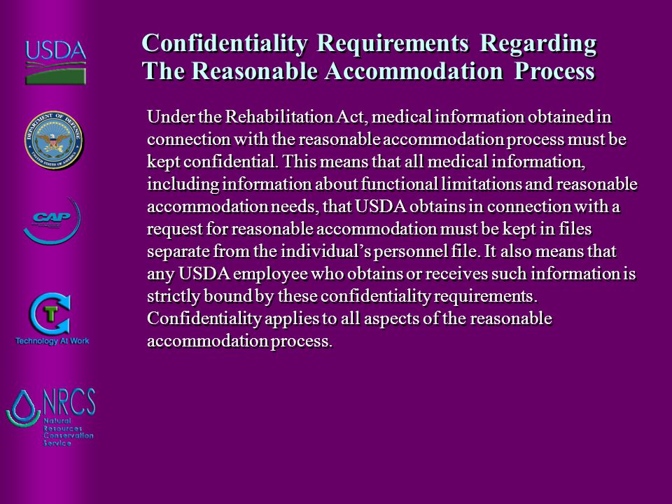 Under the Rehabilitation Act, medical information obtained in connection with the reasonable accommodation process must be kept confidential. This mea