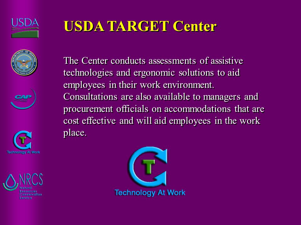 I)USDA TARGET Center The USDA's resource center that provides on-site workplace assessments and demonstrations of assistive technology and ergonomic solutions to ensure appropriate implementation of reasonable accommodations for USDA's workforce.