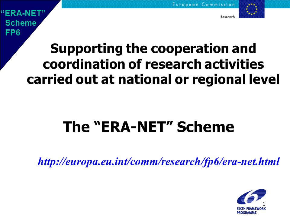 1 Supporting the cooperation and coordination of research activities carried out at national or regional level The ERA-NET Scheme http://europa.eu.int/comm/research/fp6/era-net.html ERA-NET Scheme FP6 ERA-NET Scheme FP6