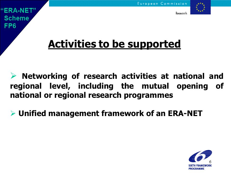 6  Networking of research activities at national and regional level, including the mutual opening of national or regional research programmes  Unified management framework of an ERA-NET Activities to be supported ERA-NET Scheme FP6 ERA-NET Scheme FP6
