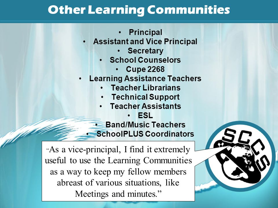 Other Learning Communities Principal Assistant and Vice Principal Secretary School Counselors Cupe 2268 Learning Assistance Teachers Teacher Librarians Technical Support Teacher Assistants ESL Band/Music Teachers SchoolPLUS Coordinators As a vice-principal, I find it extremely useful to use the Learning Communities as a way to keep my fellow members abreast of various situations, like Meetings and minutes.