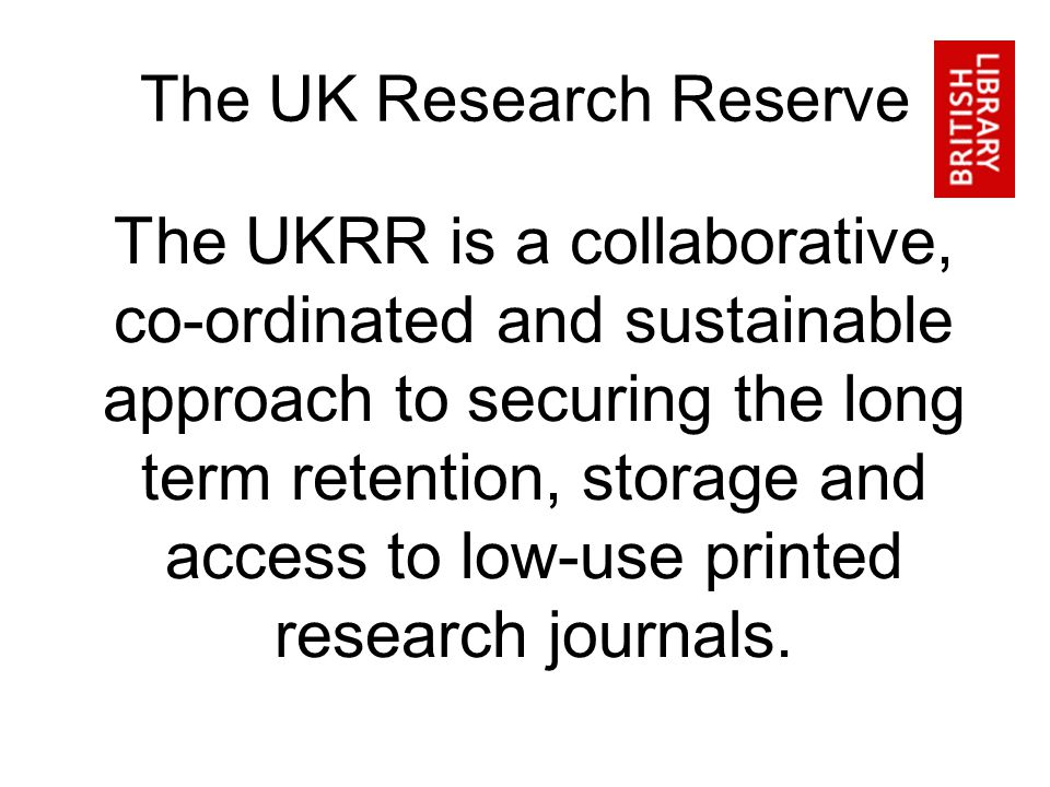 The UK Research Reserve The UKRR is a collaborative, co-ordinated and sustainable approach to securing the long term retention, storage and access to