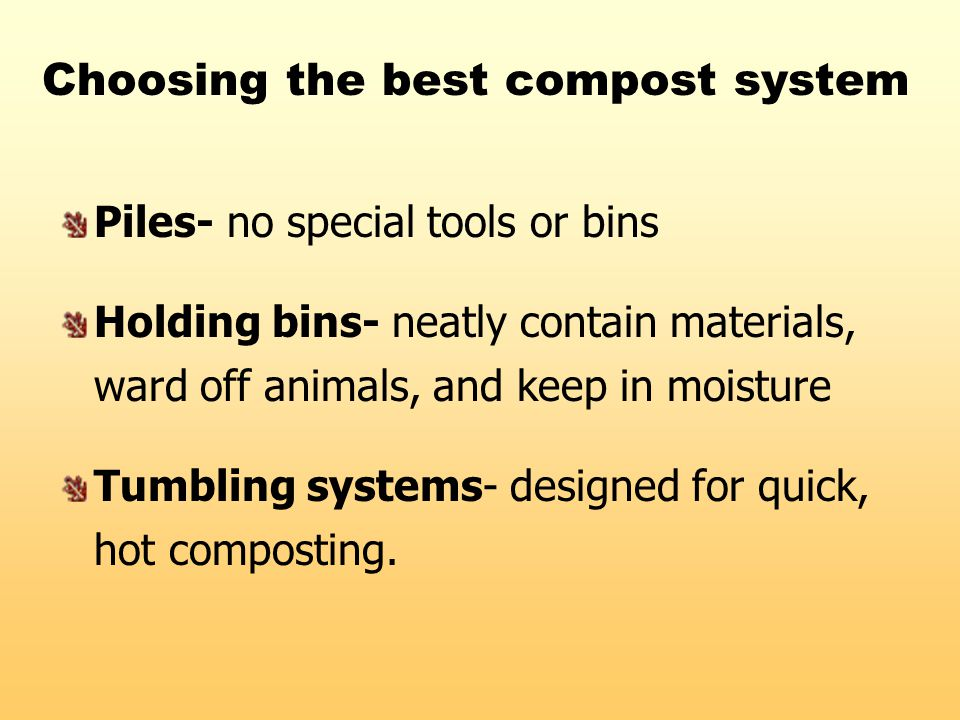 Choosing the best compost system Piles- no special tools or bins Holding bins- neatly contain materials, ward off animals, and keep in moisture Tumbli