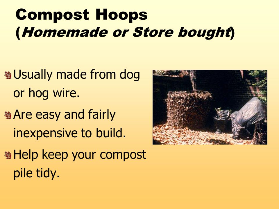 Compost Hoops (Homemade or Store bought) Usually made from dog or hog wire. Are easy and fairly inexpensive to build. Help keep your compost pile tidy