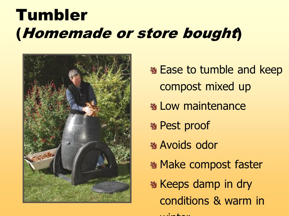 Tumbler (Homemade or store bought) Ease to tumble and keep compost mixed up Low maintenance Pest proof Avoids odor Make compost faster Keeps damp in d