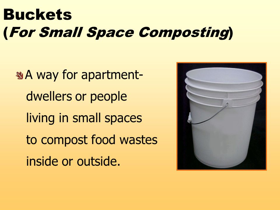 Buckets (For Small Space Composting) A way for apartment- dwellers or people living in small spaces to compost food wastes inside or outside.