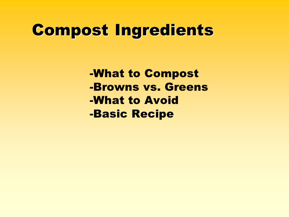 Compost Ingredients -What to Compost -Browns vs. Greens -What to Avoid -Basic Recipe