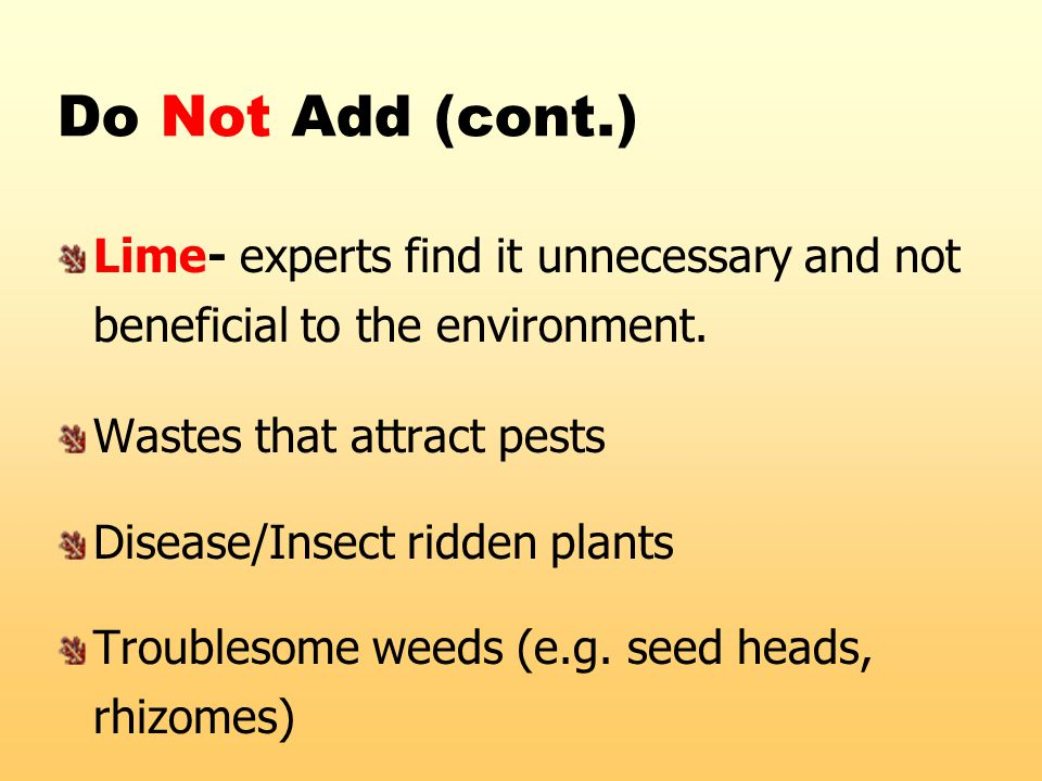 Do Not Add (cont.) Lime- experts find it unnecessary and not beneficial to the environment. Wastes that attract pests Disease/Insect ridden plants Tro