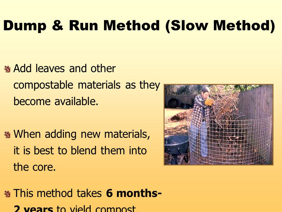 Dump & Run Method (Slow Method) Add leaves and other compostable materials as they become available. When adding new materials, it is best to blend th