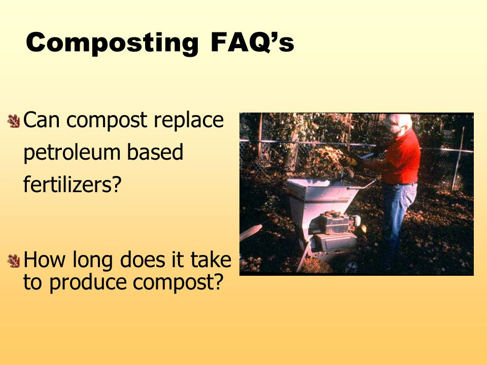 Composting FAQ's Can compost replace petroleum based fertilizers? How long does it take to produce compost?