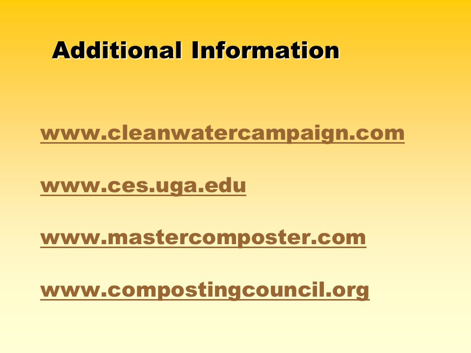 www.cleanwatercampaign.com www.ces.uga.edu www.mastercomposter.com www.compostingcouncil.org Additional Information