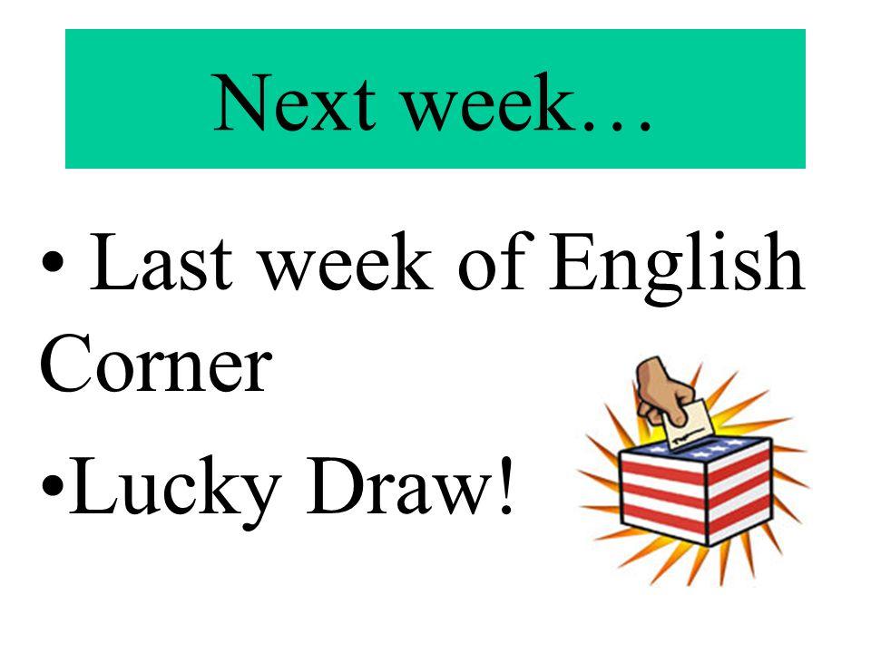Next week… Last week of English Corner Lucky Draw!