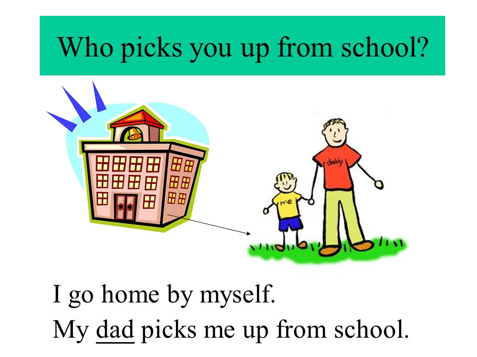 Who picks you up from school? I go home by myself. My dad picks me up from school.