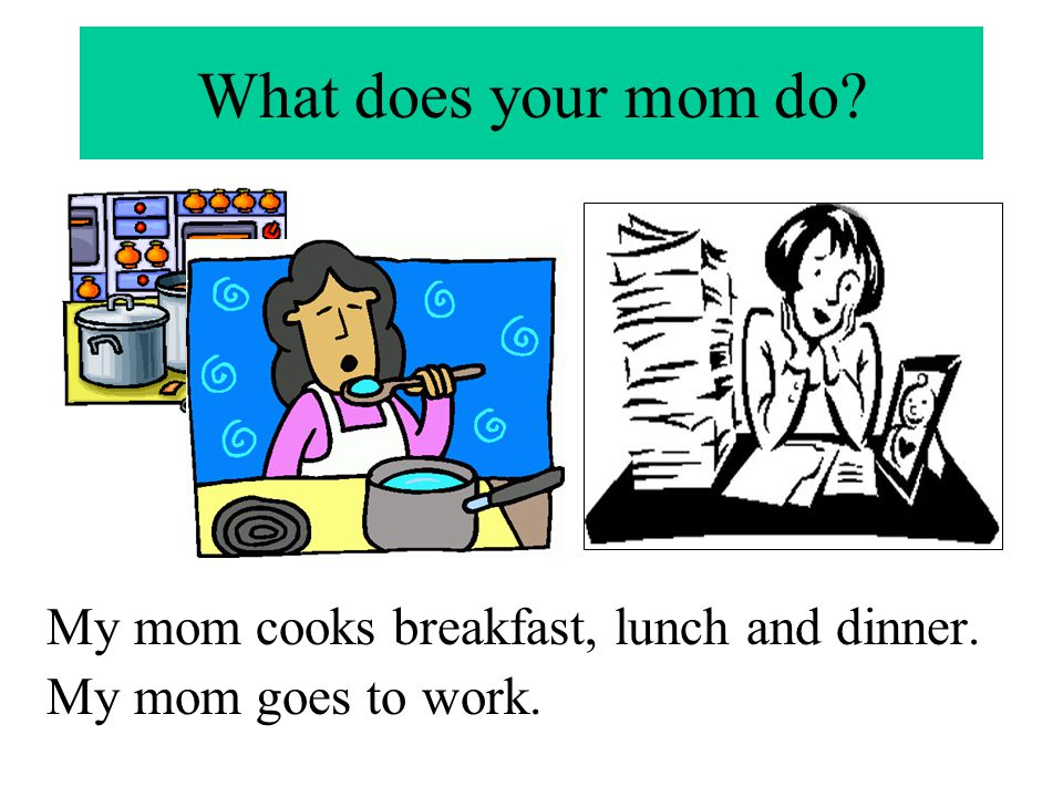 What does your mom do? My mom cooks breakfast, lunch and dinner. My mom goes to work.