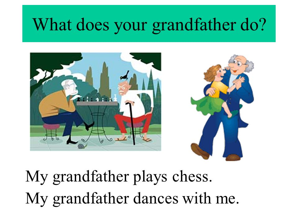 What does your grandfather do? My grandfather plays chess. My grandfather dances with me.