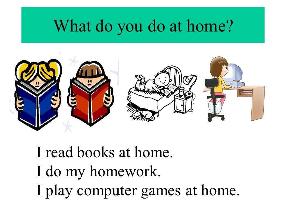 What do you do at home? I read books at home. I do my homework. I play computer games at home.