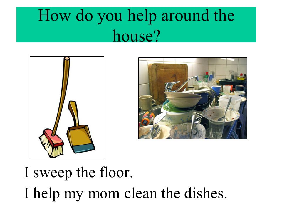 How do you help around the house? I sweep the floor. I help my mom clean the dishes.