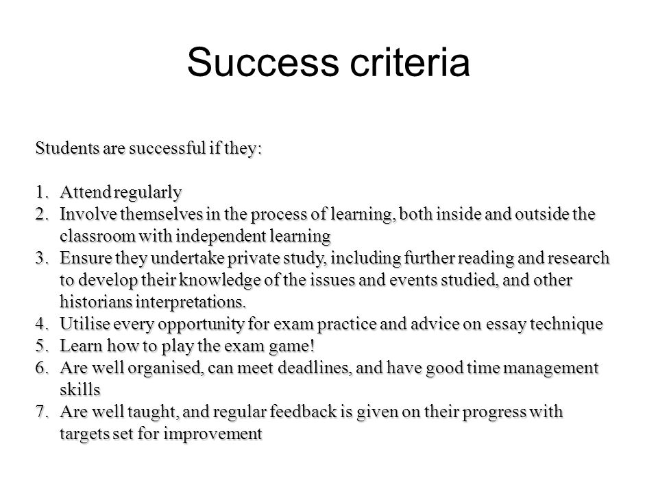 Success criteria Students are successful if they: 1.Attend regularly 2.Involve themselves in the process of learning, both inside and outside the classroom with independent learning 3.Ensure they undertake private study, including further reading and research to develop their knowledge of the issues and events studied, and other historians interpretations.
