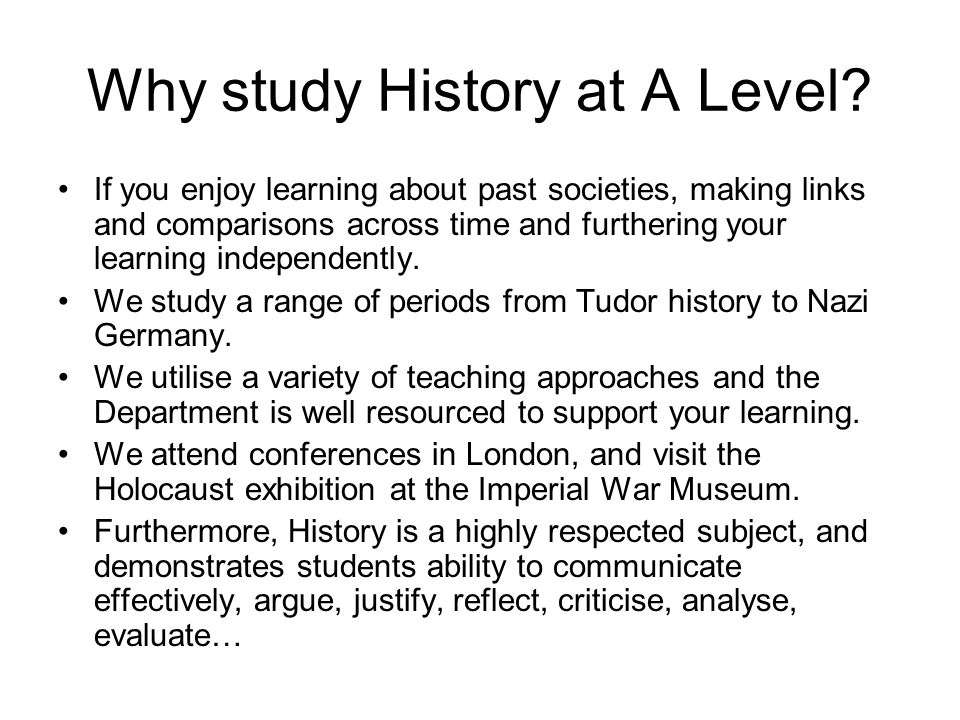Why study History at A Level? If you enjoy learning about past societies, making links and comparisons across time and furthering your learning indepe