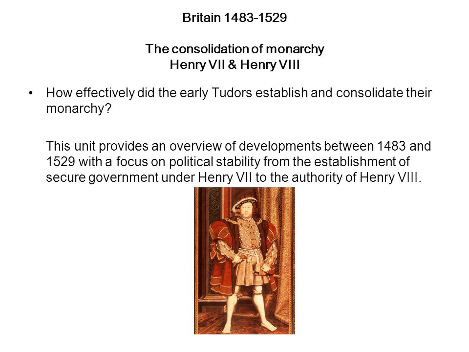 Britain 1483-1529 The consolidation of monarchy Henry VII & Henry VIII How effectively did the early Tudors establish and consolidate their monarchy.