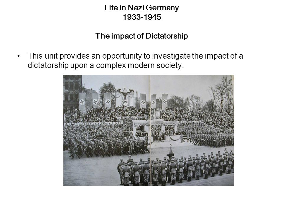 Life in Nazi Germany 1933-1945 The impact of Dictatorship This unit provides an opportunity to investigate the impact of a dictatorship upon a complex modern society.