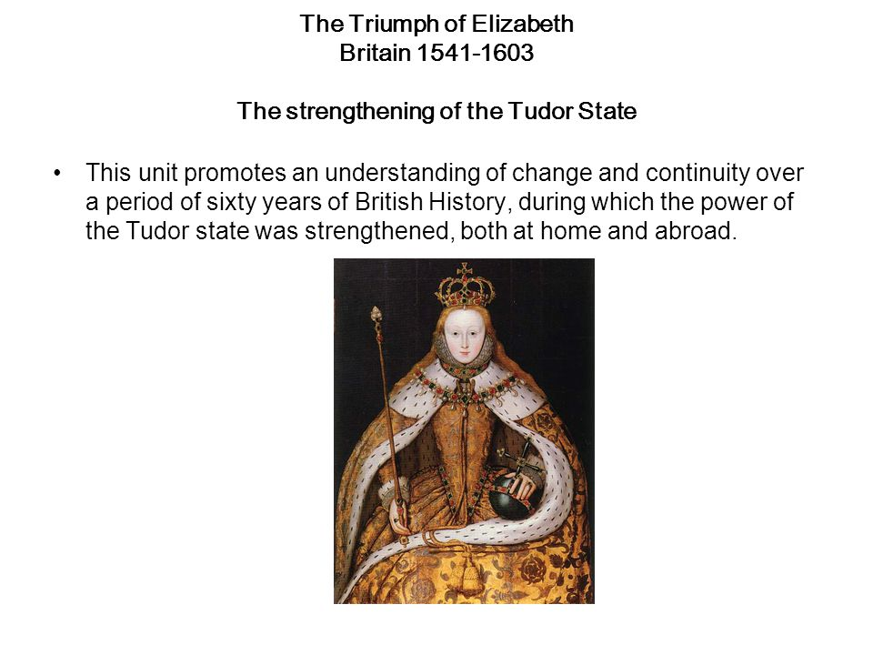 The Triumph of Elizabeth Britain 1541-1603 The strengthening of the Tudor State This unit promotes an understanding of change and continuity over a period of sixty years of British History, during which the power of the Tudor state was strengthened, both at home and abroad.