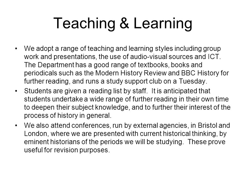 Teaching & Learning We adopt a range of teaching and learning styles including group work and presentations, the use of audio-visual sources and ICT.