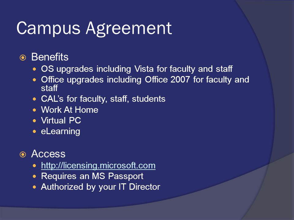Campus Agreement  Benefits OS upgrades including Vista for faculty and staff Office upgrades including Office 2007 for faculty and staff CAL's for faculty, staff, students Work At Home Virtual PC eLearning  Access http://licensing.microsoft.com Requires an MS Passport Authorized by your IT Director