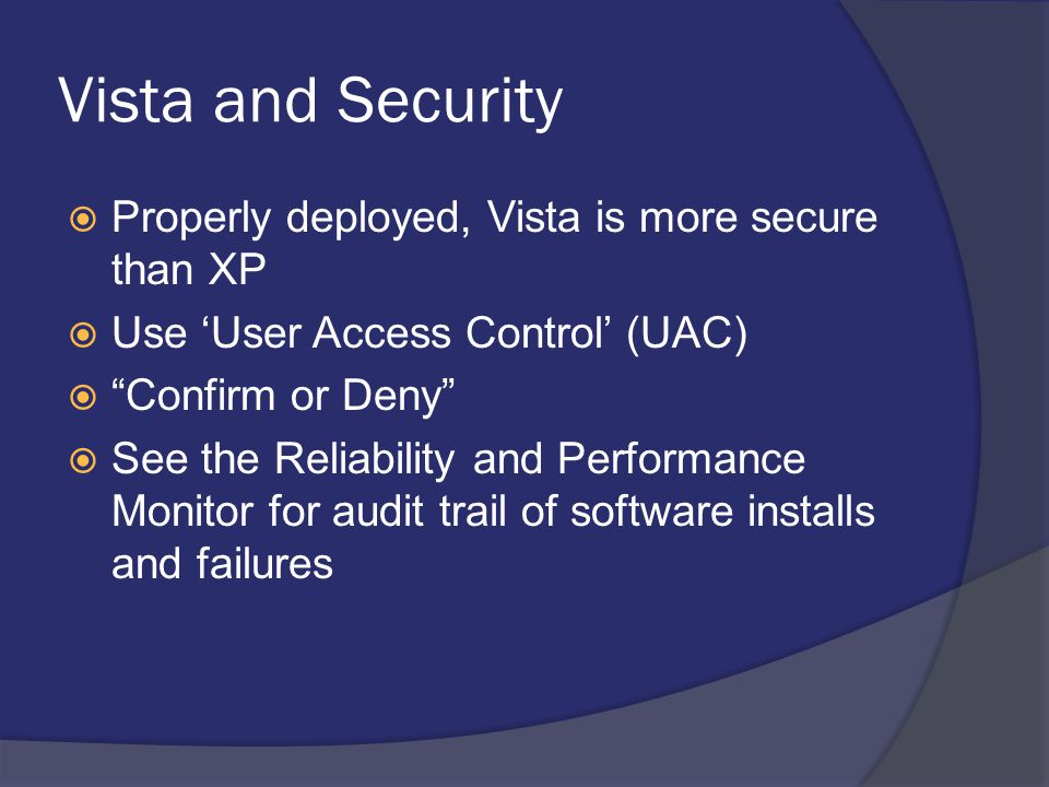 """Vista and Security  Properly deployed, Vista is more secure than XP  Use 'User Access Control' (UAC)  """"Confirm or Deny""""  See the Reliability and P"""