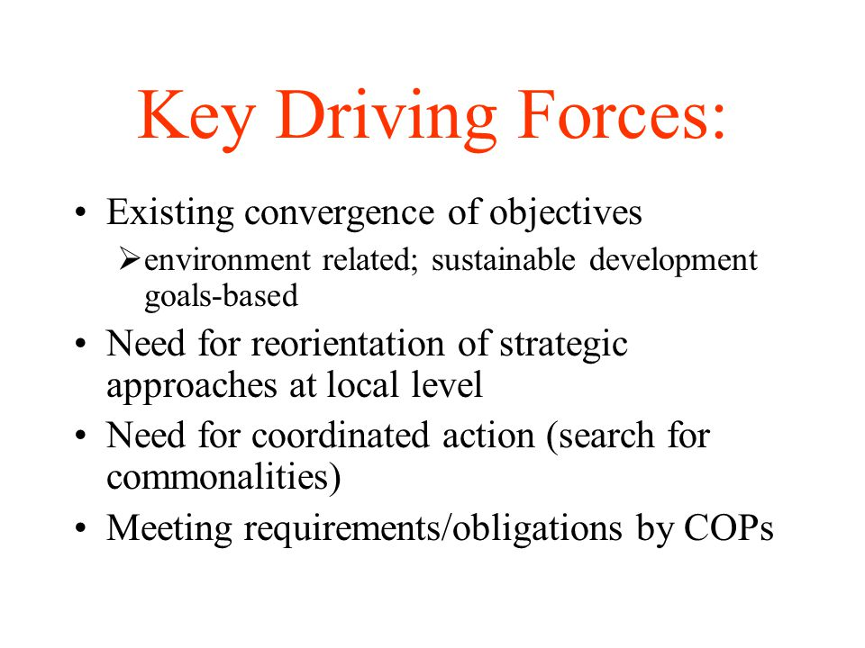 Key Driving Forces: Existing convergence of objectives  environment related; sustainable development goals-based Need for reorientation of strategic approaches at local level Need for coordinated action (search for commonalities) Meeting requirements/obligations by COPs