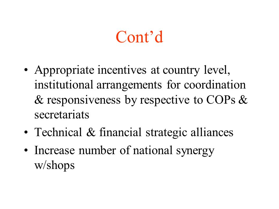 Cont'd Appropriate incentives at country level, institutional arrangements for coordination & responsiveness by respective to COPs & secretariats Technical & financial strategic alliances Increase number of national synergy w/shops