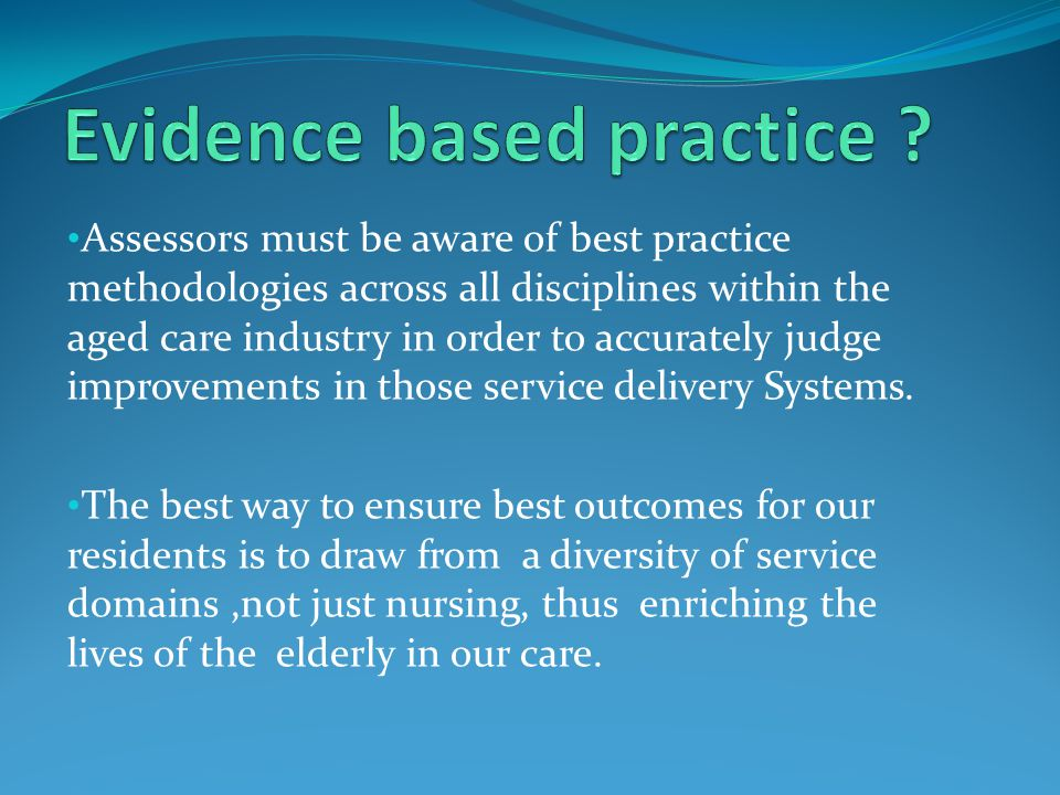 Assessors must be aware of best practice methodologies across all disciplines within the aged care industry in order to accurately judge improvements in those service delivery Systems.