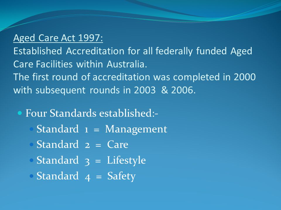  Aged Care Act 1997: Established Accreditation for all federally funded Aged Care Facilities within Australia.