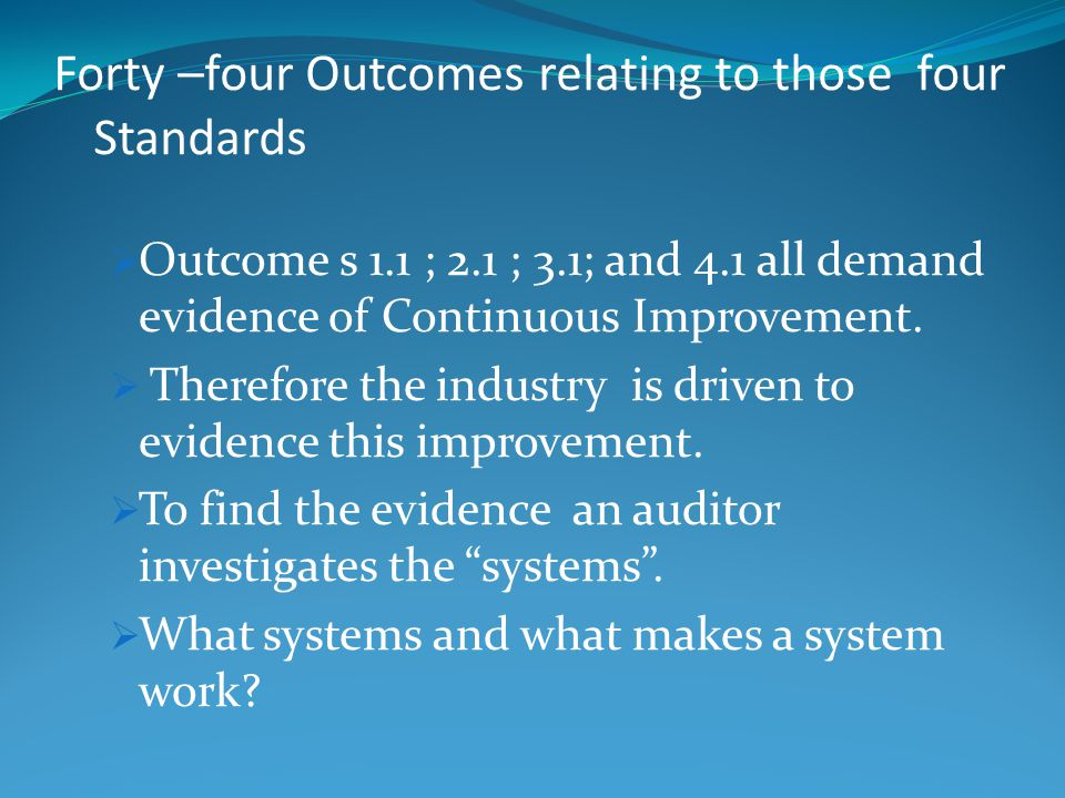 Forty –four Outcomes relating to those four Standards  Outcome s 1.1 ; 2.1 ; 3.1; and 4.1 all demand evidence of Continuous Improvement.