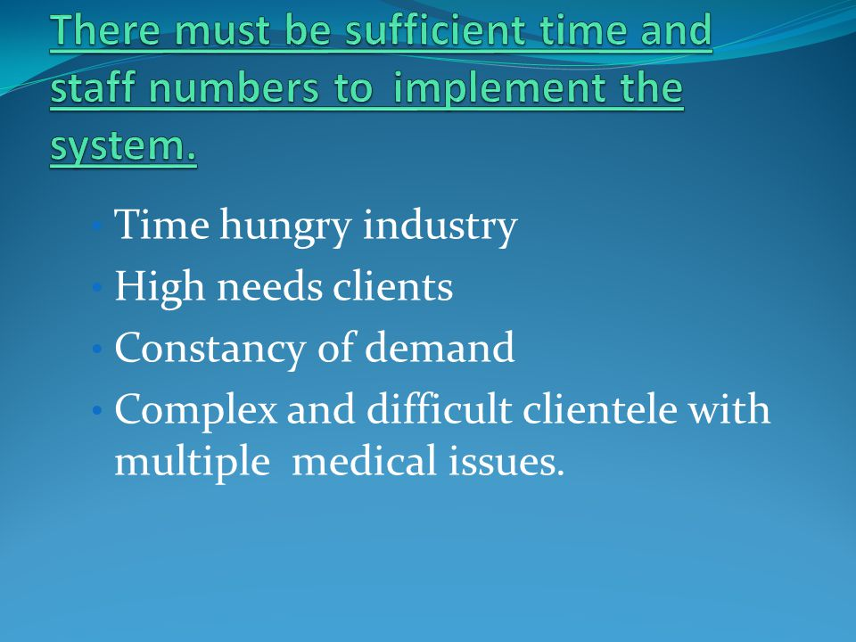 Time hungry industry High needs clients Constancy of demand Complex and difficult clientele with multiple medical issues.