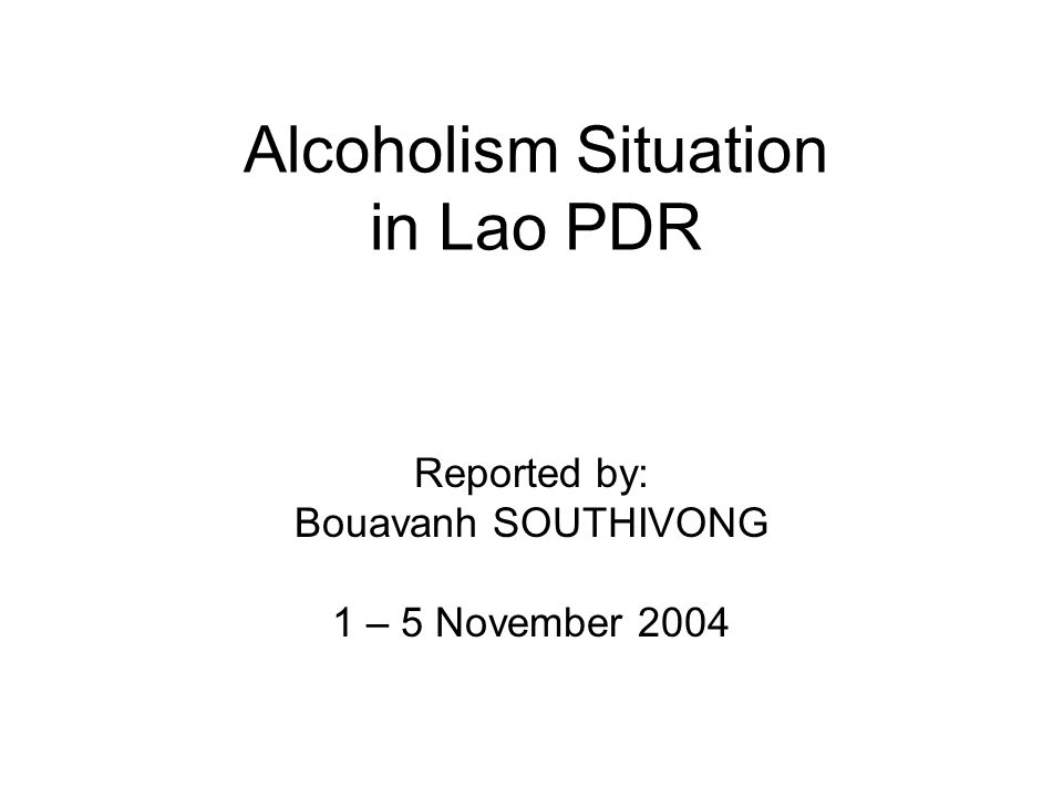 Alcoholism Situation in Lao PDR Reported by: Bouavanh SOUTHIVONG 1 – 5 November 2004
