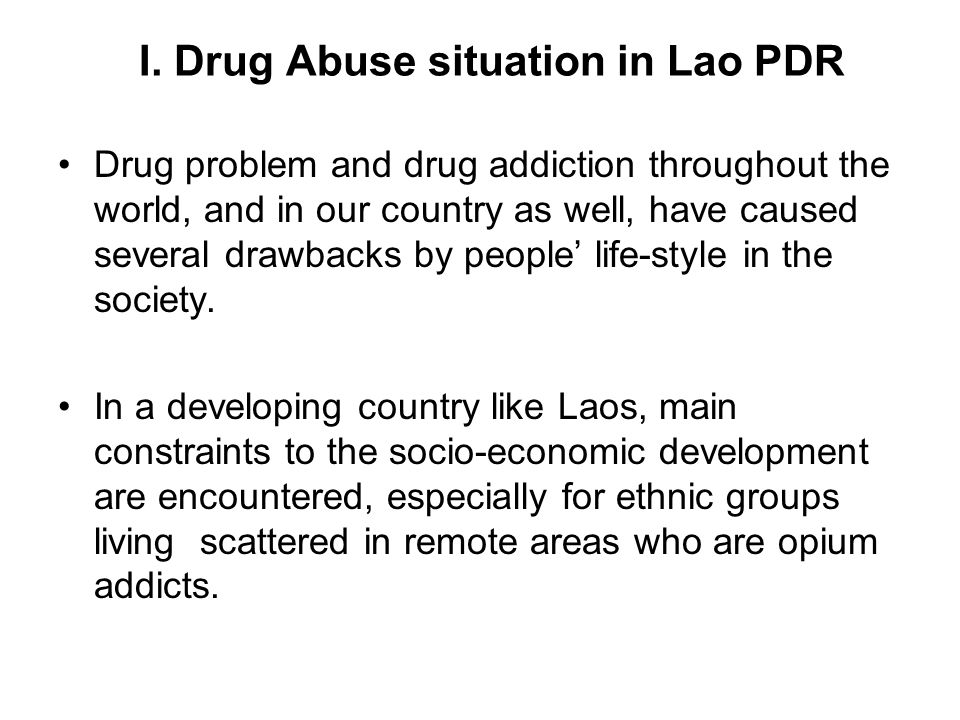 I. Drug Abuse situation in Lao PDR Drug problem and drug addiction throughout the world, and in our country as well, have caused several drawbacks by