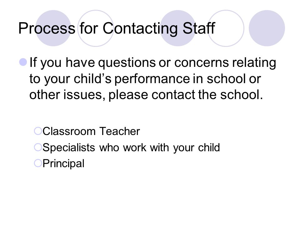 Process for Contacting Staff If you have questions or concerns relating to your child's performance in school or other issues, please contact the scho