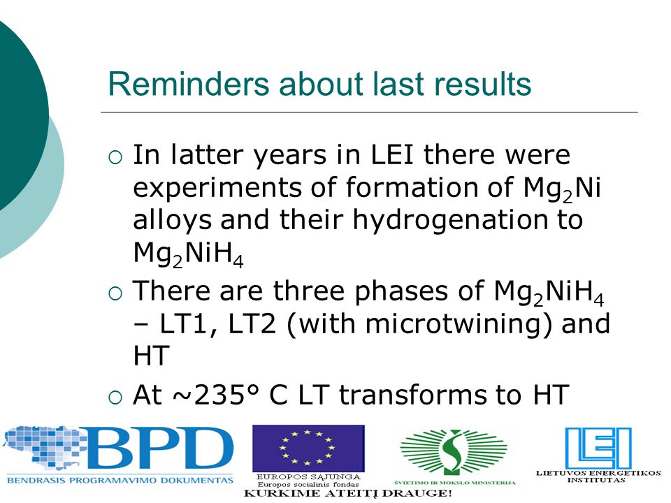 Reminders about last results  In latter years in LEI there were experiments of formation of Mg 2 Ni alloys and their hydrogenation to Mg 2 NiH 4  There are three phases of Mg 2 NiH 4 – LT1, LT2 (with microtwining) and HT  At ~235° C LT transforms to HT