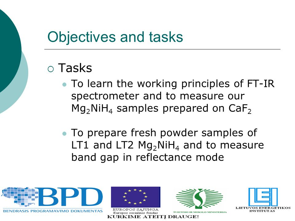 Objectives and tasks  Tasks To learn the working principles of FT-IR spectrometer and to measure our Mg 2 NiH 4 samples prepared on CaF 2 To prepare fresh powder samples of LT1 and LT2 Mg 2 NiH 4 and to measure band gap in reflectance mode