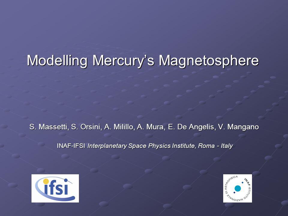 Modelling Mercury's Magnetosphere S. Massetti, S. Orsini, A. Milillo, A. Mura, E. De Angelis, V. Mangano S. Massetti, S. Orsini, A. Milillo, A. Mura,