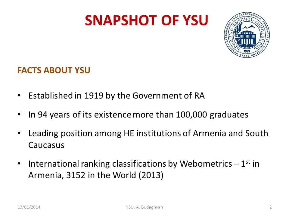 SNAPSHOT OF YSU FACTS ABOUT YSU Established in 1919 by the Government of RA In 94 years of its existence more than 100,000 graduates Leading position among HE institutions of Armenia and South Caucasus International ranking classifications by Webometrics – 1 st in Armenia, 3152 in the World (2013) 13/01/2014YSU, A.
