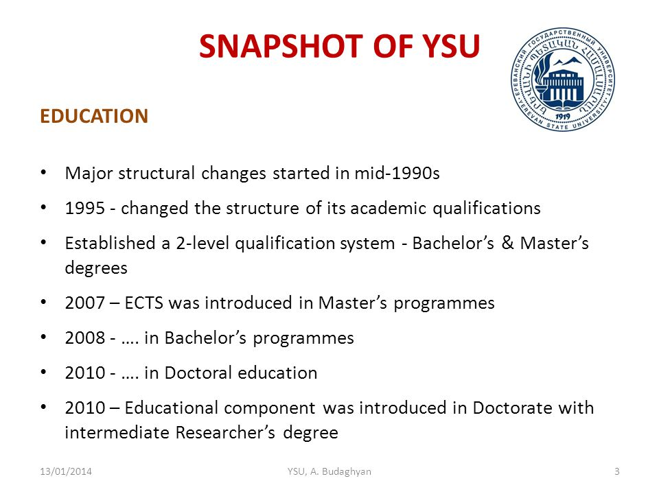 SNAPSHOT OF YSU EDUCATION Major structural changes started in mid-1990s 1995 - changed the structure of its academic qualifications Established a 2-level qualification system - Bachelor's & Master's degrees 2007 – ECTS was introduced in Master's programmes 2008 - ….