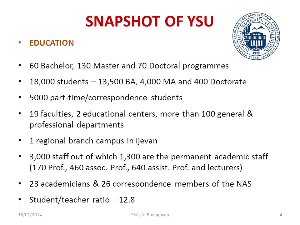 SNAPSHOT OF YSU EDUCATION 60 Bachelor, 130 Master and 70 Doctoral programmes 18,000 students – 13,500 BA, 4,000 MA and 400 Doctorate 5000 part-time/correspondence students 19 faculties, 2 educational centers, more than 100 general & professional departments 1 regional branch campus in Ijevan 3,000 staff out of which 1,300 are the permanent academic staff (170 Prof., 460 assoc.