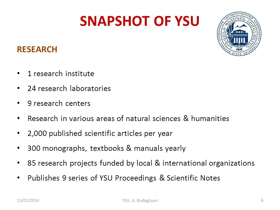 SNAPSHOT OF YSU RESEARCH 1 research institute 24 research laboratories 9 research centers Research in various areas of natural sciences & humanities 2,000 published scientific articles per year 300 monographs, textbooks & manuals yearly 85 research projects funded by local & international organizations Publishes 9 series of YSU Proceedings & Scientific Notes 13/01/2014YSU, A.